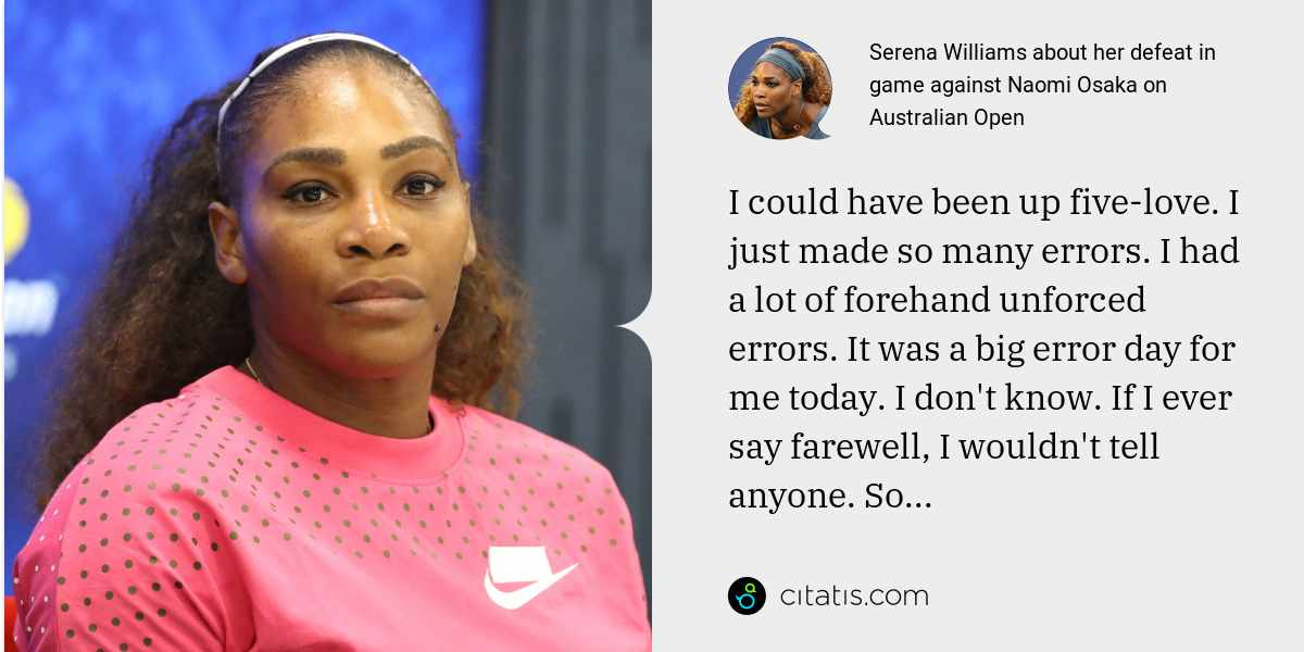 Serena Williams: I could have been up five-love. I just made so many errors. I had a lot of forehand unforced errors. It was a big error day for me today. I don't know. If I ever say farewell, I wouldn't tell anyone. So...