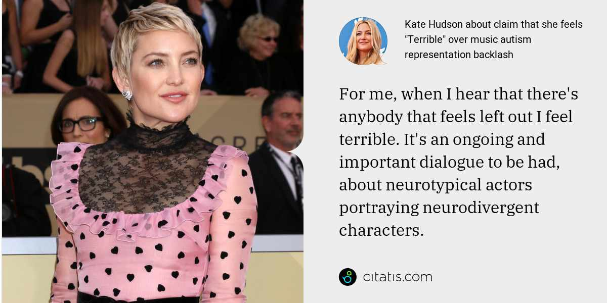 Kate Hudson: For me, when I hear that there's anybody that feels left out I feel terrible. It's an ongoing and important dialogue to be had, about neurotypical actors portraying neurodivergent characters.