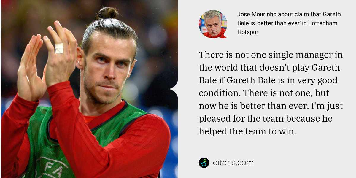 Jose Mourinho: There is not one single manager in the world that doesn't play Gareth Bale if Gareth Bale is in very good condition. There is not one, but now he is better than ever. I'm just pleased for the team because he helped the team to win.
