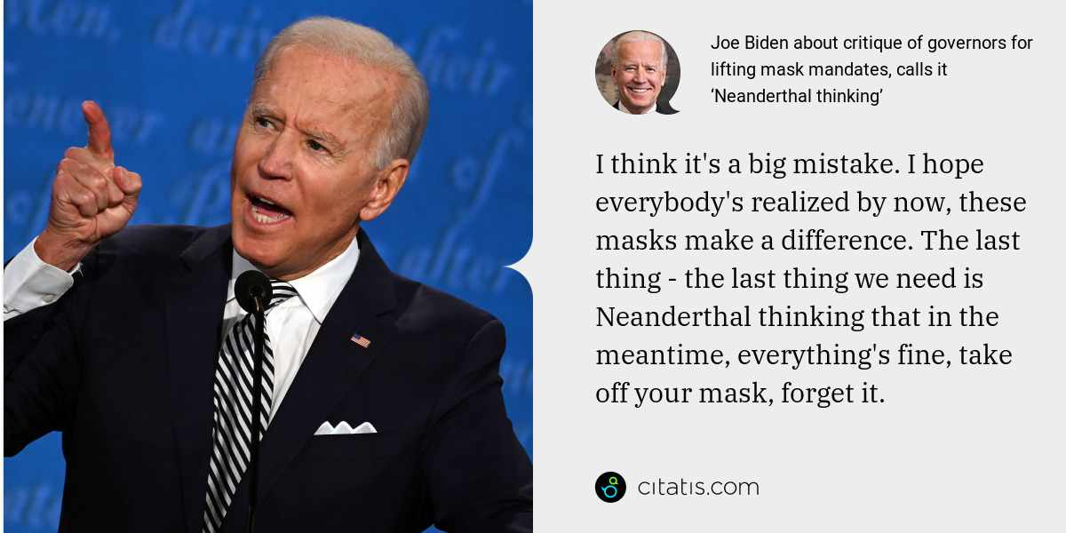 Joe Biden: I think it's a big mistake. I hope everybody's realized by now, these masks make a difference. The last thing - the last thing we need is Neanderthal thinking that in the meantime, everything's fine, take off your mask, forget it.