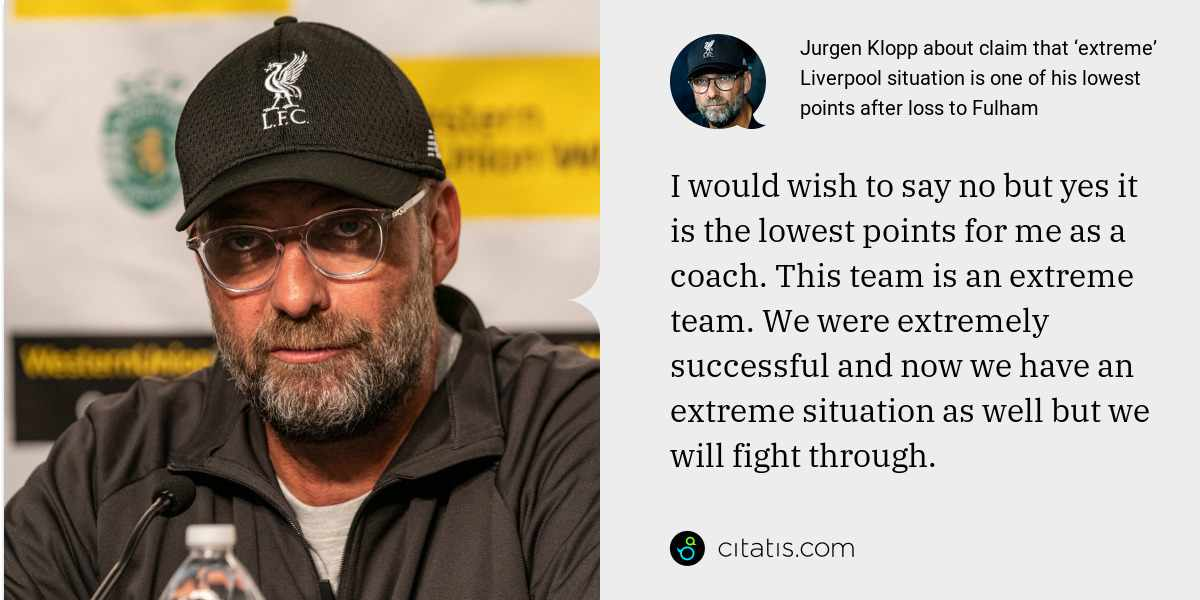 Jurgen Klopp: I would wish to say no but yes it is the lowest points for me as a coach. This team is an extreme team. We were extremely successful and now we have an extreme situation as well but we will fight through.