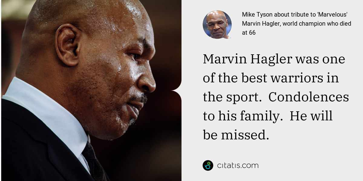 Mike Tyson: Marvin Hagler was one of the best warriors in the sport.  Condolences to his family.  He will be missed.
