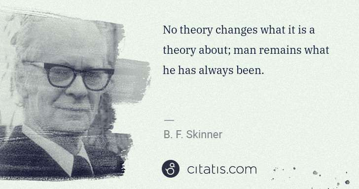 B. F. Skinner: No theory changes what it is a theory about; man remains ... | Citatis