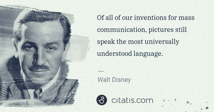 Walt Disney: Of all of our inventions for mass communication, pictures ... | Citatis