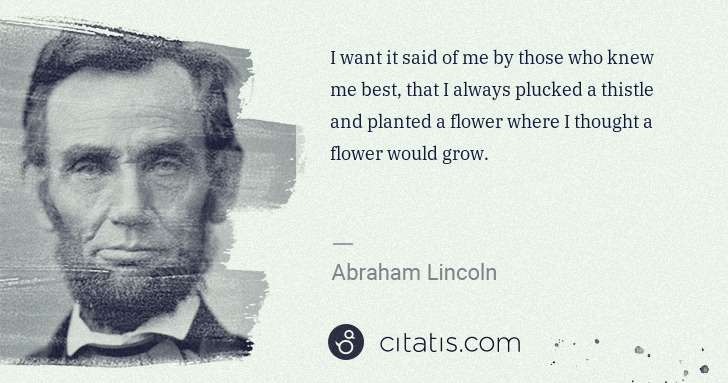 Abraham Lincoln: I want it said of me by those who knew me best, that I ... | Citatis