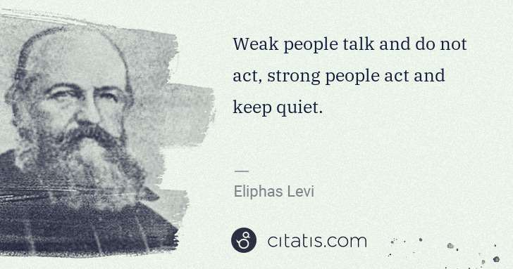 Eliphas Levi: Weak people talk and do not act, strong people act and ... | Citatis