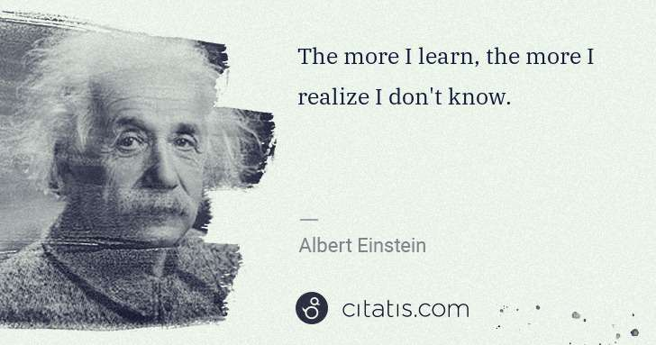 Albert Einstein: The more I learn, the more I realize I don't know. | Citatis