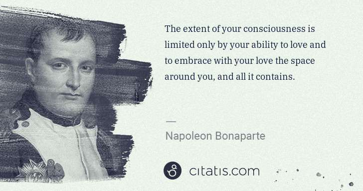 Napoleon Bonaparte: The extent of your consciousness is limited only by your ... | Citatis