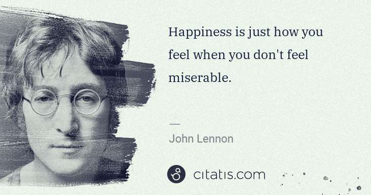John Lennon: Happiness is just how you feel when you don't feel ... | Citatis