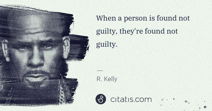 R. Kelly: When a person is found not guilty, they're found not ... | Citatis