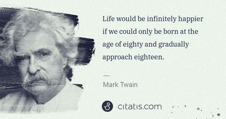 Mark Twain: Life would be infinitely happier if we could only be born ... | Citatis