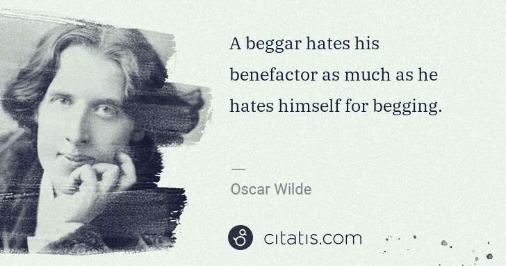 Oscar Wilde: A beggar hates his benefactor as much as he hates himself ... | Citatis