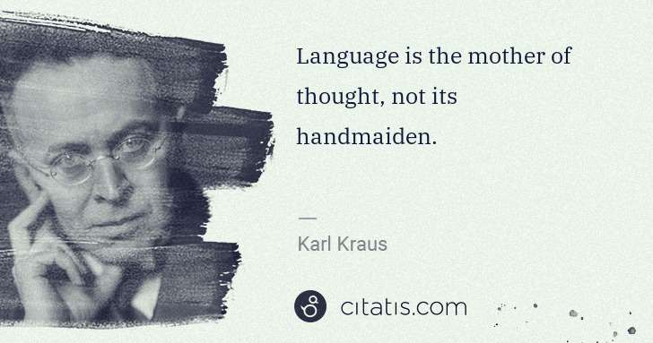 Karl Kraus: Language is the mother of thought, not its handmaiden. | Citatis