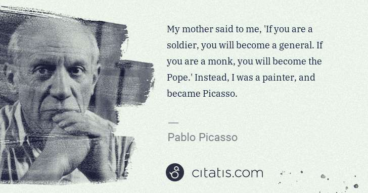Pablo Picasso: My mother said to me, 'If you are a soldier, you will ... | Citatis