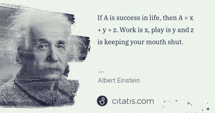 Albert Einstein: If A is success in life, then A = x + y + z. Work is x, ... | Citatis