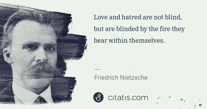 Friedrich Nietzsche: Love and hatred are not blind, but are blinded by the fire ... | Citatis