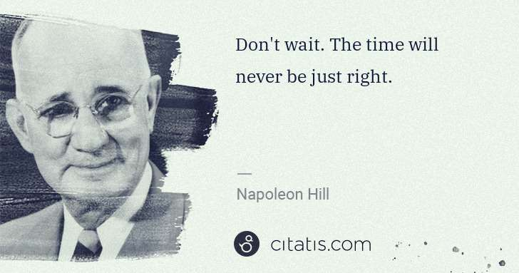 Napoleon Hill: Don't wait. The time will never be just right. | Citatis