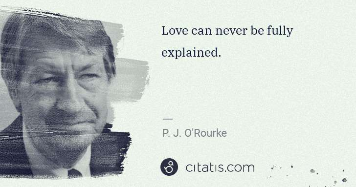 P. J. O'Rourke: Love can never be fully explained. | Citatis