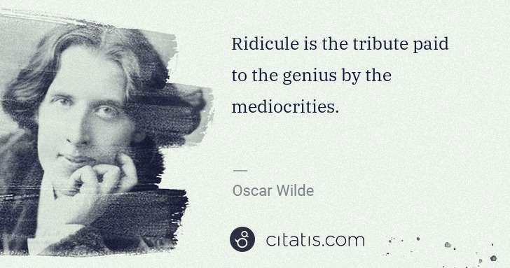 Oscar Wilde: Ridicule is the tribute paid to the genius by the ... | Citatis