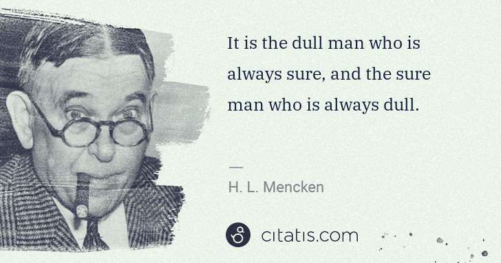 It is the dull man who is always sure, and the sure man who is always dull.
