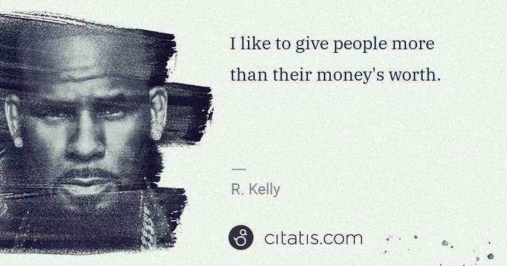 R. Kelly: I like to give people more than their money's worth. | Citatis