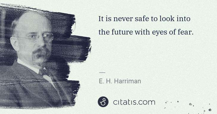 E. H. Harriman: It is never safe to look into the future with eyes of fear. | Citatis