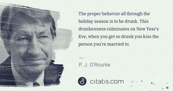 P. J. O'Rourke: The proper behavior all through the holiday season is to ... | Citatis