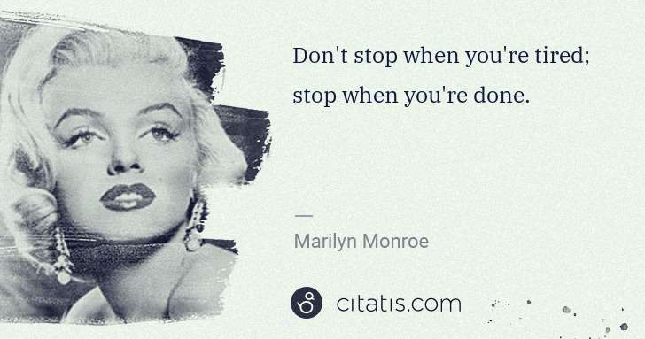 Marilyn Monroe: Don't stop when you're tired; stop when you're done. | Citatis