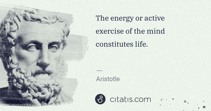 Aristotle: The energy or active exercise of the mind constitutes life. | Citatis