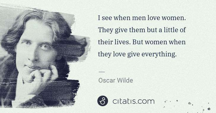 Oscar Wilde: I see when men love women. They give them but a little of ... | Citatis