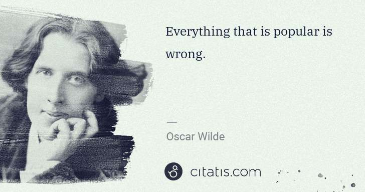 Oscar Wilde: Everything that is popular is wrong. | Citatis