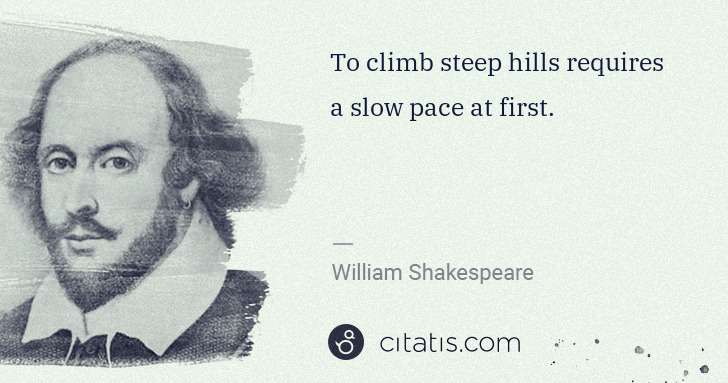 William Shakespeare: To climb steep hills requires a slow pace at first. | Citatis