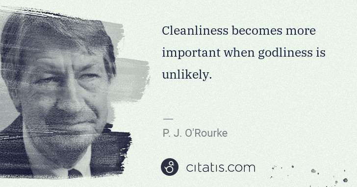 P. J. O'Rourke: Cleanliness becomes more important when godliness is ... | Citatis
