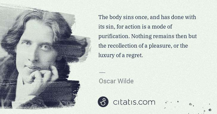 Oscar Wilde: The body sins once, and has done with its sin, for action ... | Citatis