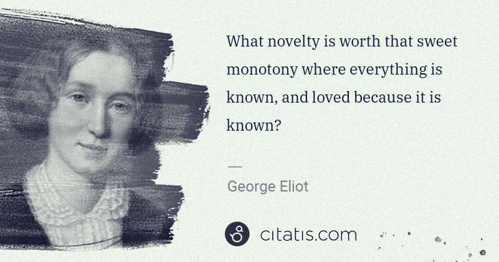 George Eliot: What novelty is worth that sweet monotony where everything ... | Citatis