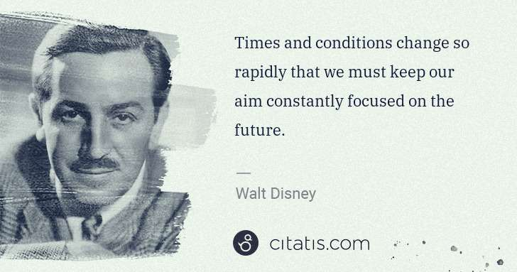 Walt Disney: Times and conditions change so rapidly that we must keep ... | Citatis