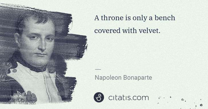 Napoleon Bonaparte: A throne is only a bench covered with velvet. | Citatis