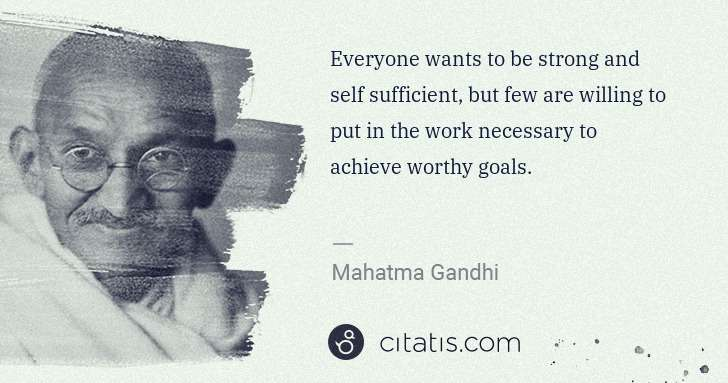 Mahatma Gandhi: Everyone wants to be strong and self sufficient, but few ... | Citatis