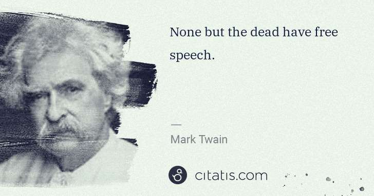 Mark Twain: None but the dead have free speech. | Citatis