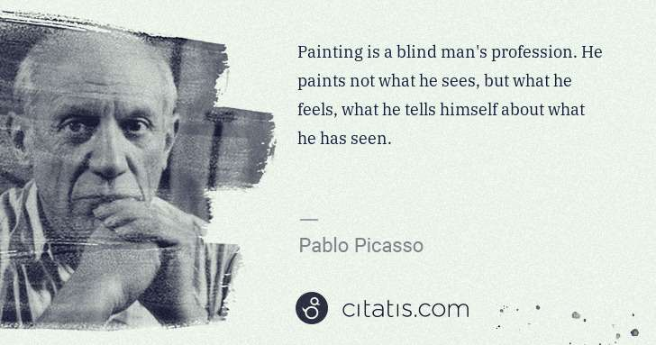 Pablo Picasso: Painting is a blind man's profession. He paints not what ... | Citatis