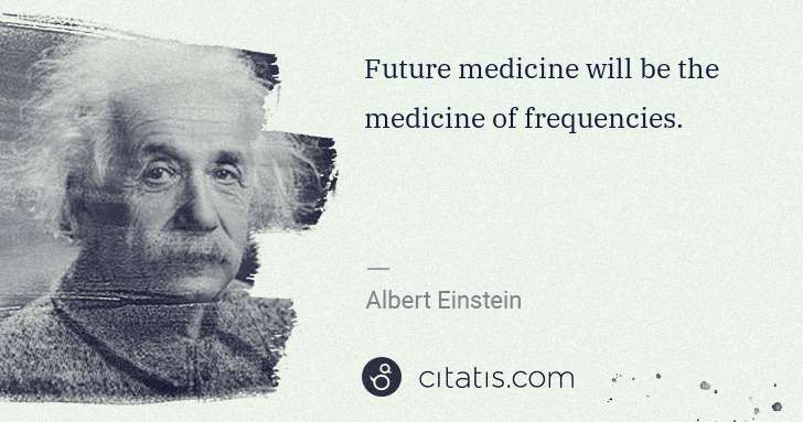 Albert Einstein: Future medicine will be the medicine of frequencies. | Citatis