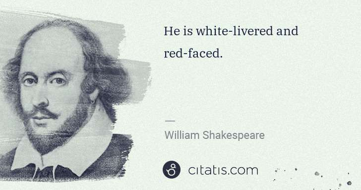 William Shakespeare: He is white-livered and red-faced. | Citatis