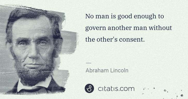 Abraham Lincoln: No man is good enough to govern another man without the ... | Citatis