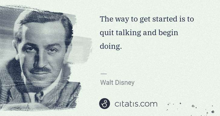 Walt Disney: The way to get started is to quit talking and begin doing. | Citatis