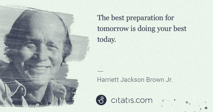 H. Jackson Brown, Jr.: The best preparation for tomorrow is doing your best today. | Citatis
