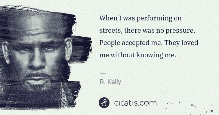 R. Kelly: When I was performing on streets, there was no pressure. ... | Citatis