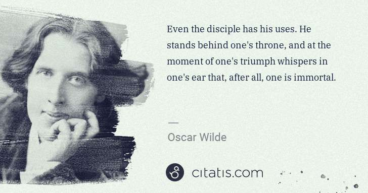 Oscar Wilde: Even the disciple has his uses. He stands behind one's ... | Citatis