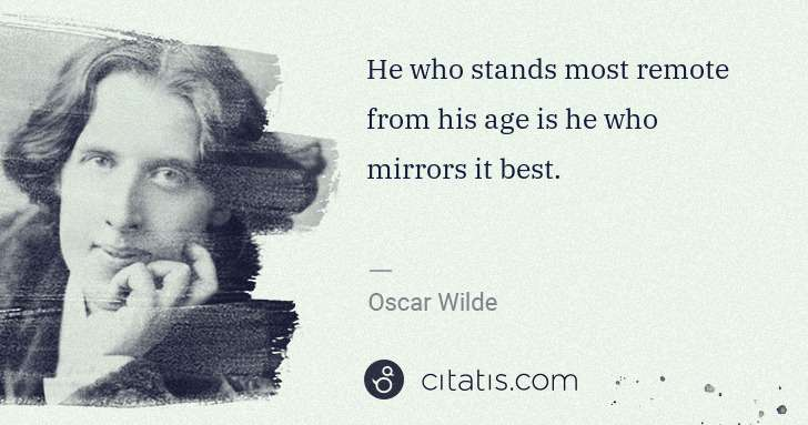 Oscar Wilde: He who stands most remote from his age is he who mirrors ... | Citatis