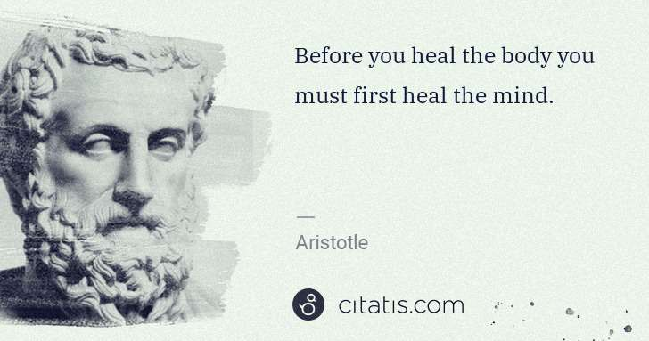 Aristotle: Before you heal the body you must first heal the mind. | Citatis