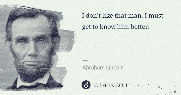 Abraham Lincoln: I don't like that man. I must get to know him better. | Citatis